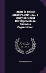 Trusts in British Industry, 1914-1921; A Study of Recent Developments in Business Organization af John Morgan Rees