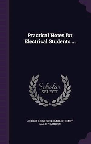 Practical Notes for Electrical Students ... af Henry David Wilkinson, Arthur E. 1861-1939 Kennelly