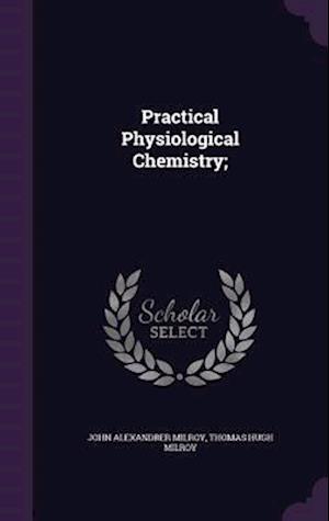 Practical Physiological Chemistry; af John Alexandrer Milroy, Thomas Hugh Milroy