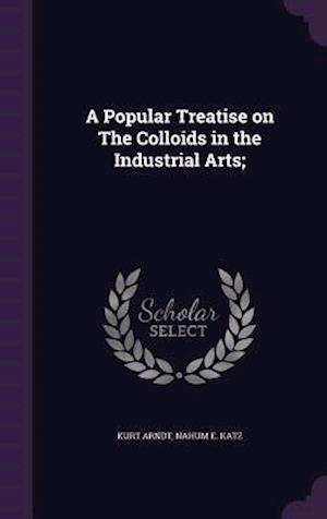 A Popular Treatise on the Colloids in the Industrial Arts; af Nahum E. Katz, Kurt Arndt