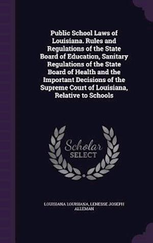 Public School Laws of Louisiana. Rules and Regulations of the State Board of Education, Sanitary Regulations of the State Board of Health and the Impo af Lenesse Joseph Alleman, Louisiana Louisiana