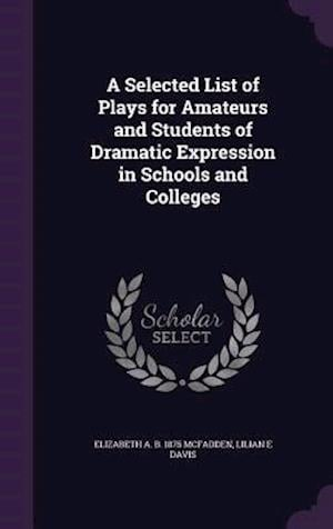 A Selected List of Plays for Amateurs and Students of Dramatic Expression in Schools and Colleges af Elizabeth A. B. 1875 McFadden, Lilian E. Davis