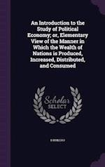 An  Introduction to the Study of Political Economy; Or, Elementary View of the Manner in Which the Wealth of Nations Is Produced, Increased, Distribut af D. Boileau