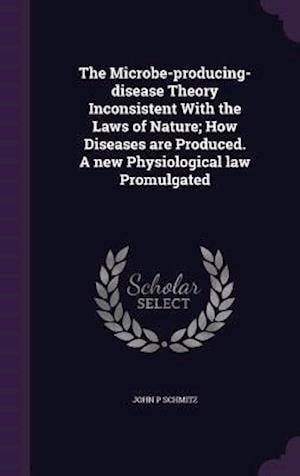The Microbe-Producing-Disease Theory Inconsistent with the Laws of Nature; How Diseases Are Produced. a New Physiological Law Promulgated af John P. Schmitz