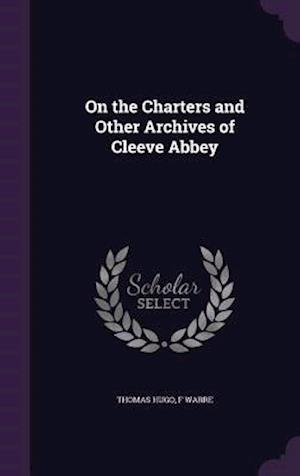 On the Charters and Other Archives of Cleeve Abbey af Thomas Hugo, F. Warre