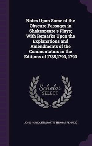 Notes Upon Some of the Obscure Passages in Shakespeare's Plays; With Remarks Upon the Explanations and Amendments of the Commentators in the Editions af John Howe Chedworth, Thomas Penrice