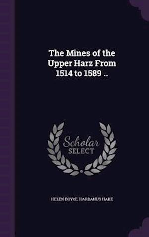 The Mines of the Upper Harz from 1514 to 1589 .. af Hardanus Hake, Helen Boyce