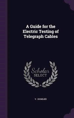 A Guide for the Electric Testing of Telegraph Cables af V. Hoskiaer