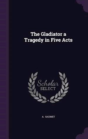 The Gladiator a Tragedy in Five Acts af A. Saumet