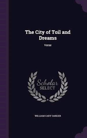 The City of Toil and Dreams af William Cary Sanger