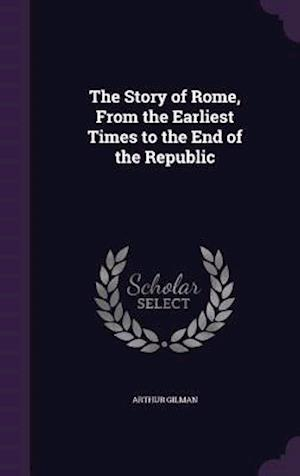 The Story of Rome, from the Earliest Times to the End of the Republic af Gilman Arthur