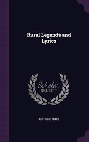 Rural Legends and Lyrics af Arthur E. Smith
