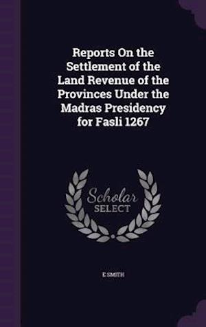 Reports on the Settlement of the Land Revenue of the Provinces Under the Madras Presidency for Fasli 1267 af Smith E.