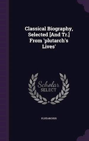 Classical Biography, Selected [And Tr.] from 'Plutarch's Lives' af Plutarchus