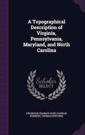 A Topographical Description of Virginia, Pennsylvania, Maryland, and North Carolina af Frederick Charles Hicks, Thomas Hutchins, Patrick Kennedy