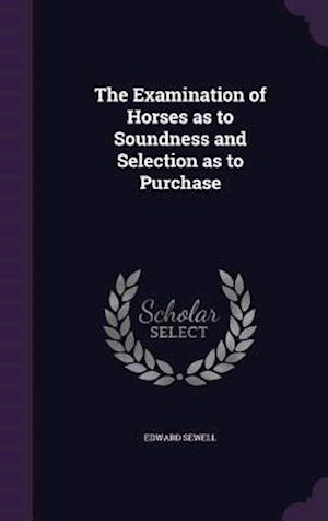 The Examination of Horses as to Soundness and Selection as to Purchase af Edward Sewell