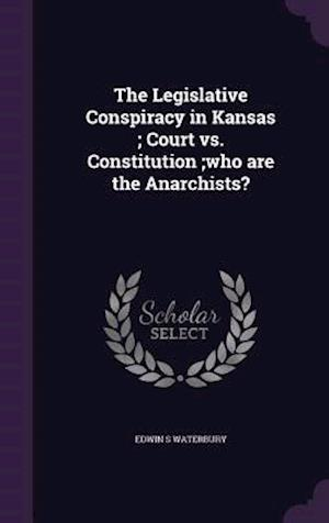 The Legislative Conspiracy in Kansas; Court vs. Constitution;who Are the Anarchists? af Edwin S. Waterbury