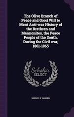 The Olive Branch of Peace and Good Will to Ment Anti-War History of the Brethren and Mennonites, the Peace People of the South, During the Civil War, af Samuel F. Sanger