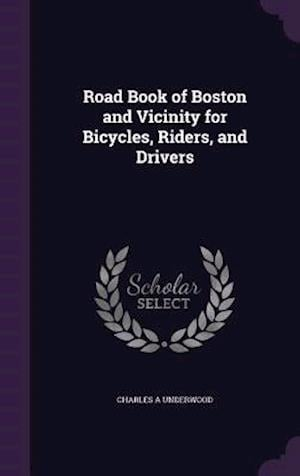 Road Book of Boston and Vicinity for Bicycles, Riders, and Drivers af Charles A. Underwood
