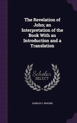 The Revelation of John; An Interpretation of the Book with an Introduction and a Translation af Charles C. Whiting