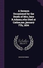 A Sermon Occasioned by the Death of Mrs.Jane R.Adams, Who Died at Catine, Me., January 7th, 1834 af Wooster Parker
