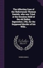 The Affecting Case of the Unfortunate Thomas Daniels, Who Was Tried at the Sessions Held at the Old Bailey, September, 1761, for the Supposed Murder o af Thomas Daniels