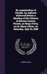 Re-Organization of Florida. an Address Delivered Before a Meeting of the Citizens of Nassau County, Florida, at King's Ferry, on St. Mary's River, on af Alfred F. Sears