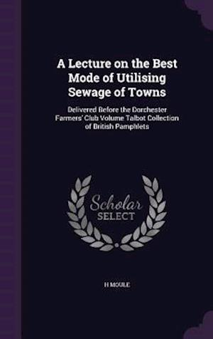 A   Lecture on the Best Mode of Utilising Sewage of Towns af H. Moule