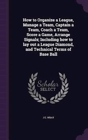 How to Organize a League, Manage a Team, Captain a Team, Coach a Team, Score a Game, Arrange Signals; Including How to Lay Out a League Diamond, and T af J. E. Wray