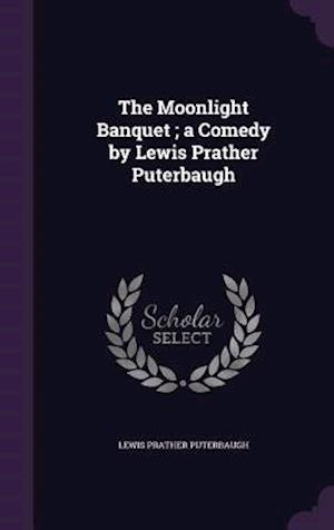 The Moonlight Banquet; A Comedy by Lewis Prather Puterbaugh af Lewis Prather Puterbaugh