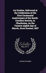 An  Oration, Delivered at the Celebration of the First Centennial Anniversary of the South-Carolina Society, in Charleston, on the Twenty-Eighth Day o af Joshua W. Toomer
