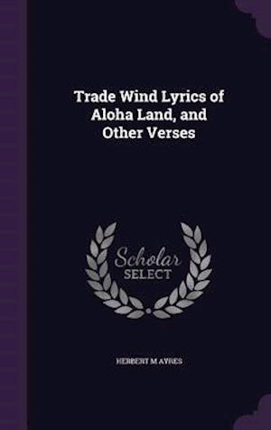 Trade Wind Lyrics of Aloha Land, and Other Verses af Herbert M. Ayres