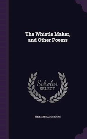 The Whistle Maker, and Other Poems af William Nauns Ricks