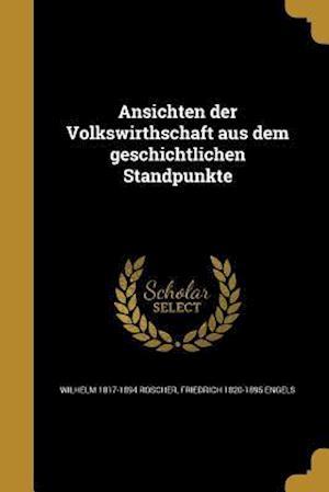 Ansichten Der Volkswirthschaft Aus Dem Geschichtlichen Standpunkte af Wilhelm 1817-1894 Roscher, Friedrich 1820-1895 Engels