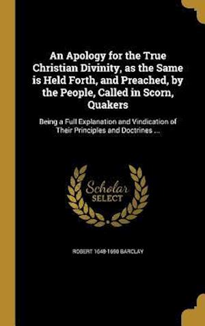 An  Apology for the True Christian Divinity, as the Same Is Held Forth, and Preached, by the People, Called in Scorn, Quakers af Robert 1648-1690 Barclay