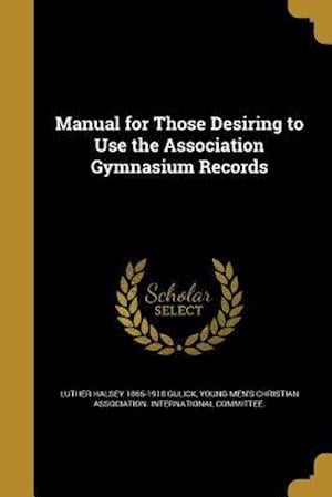 Manual for Those Desiring to Use the Association Gymnasium Records af Luther Halsey 1865-1918 Gulick