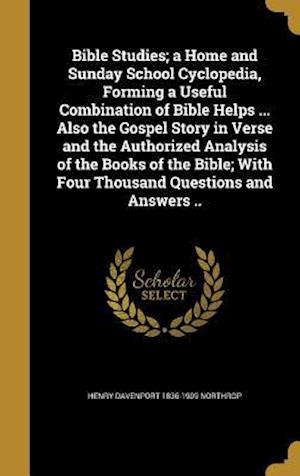 Bible Studies; A Home and Sunday School Cyclopedia, Forming a Useful Combination of Bible Helps ... Also the Gospel Story in Verse and the Authorized af Henry Davenport 1836-1909 Northrop