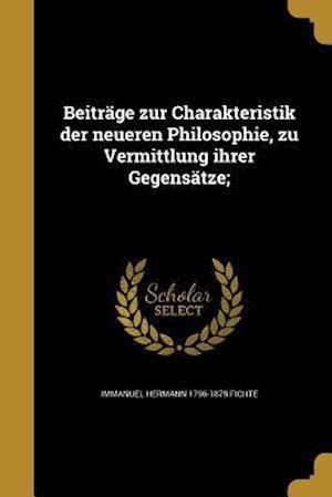 Beitrage Zur Charakteristik Der Neueren Philosophie, Zu Vermittlung Ihrer Gegensatze; af Immanuel Hermann 1796-1879 Fichte