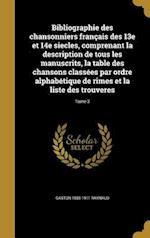 Bibliographie Des Chansonniers Francais Des 13e Et 14e Siecles, Comprenant La Description de Tous Les Manuscrits, La Table Des Chansons Classees Par O af Gaston 1850-1911 Raynaud