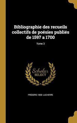 Bibliographie Des Recueils Collectifs de Poesies Publies de 1597 a 1700; Tome 3 af Frederic 1855- Lachevre