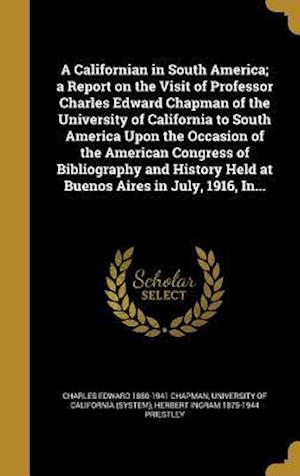 A   Californian in South America; A Report on the Visit of Professor Charles Edward Chapman of the University of California to South America Upon the af Charles Edward 1880-1941 Chapman, Herbert Ingram 1875-1944 Priestley