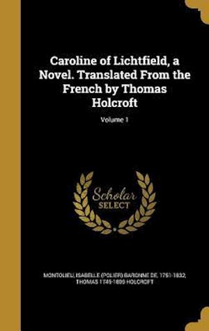 Caroline of Lichtfield, a Novel. Translated from the French by Thomas Holcroft; Volume 1 af Thomas 1745-1809 Holcroft