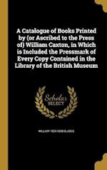 A   Catalogue of Books Printed by (or Ascribed to the Press Of) William Caxton, in Which Is Included the Pressmark of Every Copy Contained in the Libr af William 1824-1890 Blades
