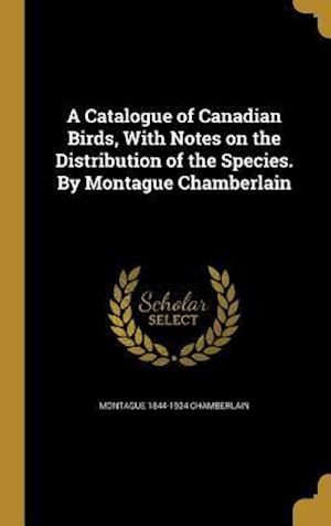 A Catalogue of Canadian Birds, with Notes on the Distribution of the Species. by Montague Chamberlain af Montague 1844-1924 Chamberlain