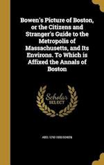 Bowen's Picture of Boston, or the Citizens and Stranger's Guide to the Metropolis of Massachusetts, and Its Environs. to Which Is Affixed the Annals o af Abel 1790-1850 Bowen