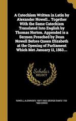 A   Catechism Written in Latin by Alexander Nowell... Together with the Same Catechism Translated Into English by Thomas Norton. Appended Is a Sermon af George Elwes 1793-1885 Corrie