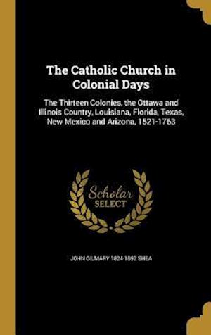 The Catholic Church in Colonial Days af John Gilmary 1824-1892 Shea