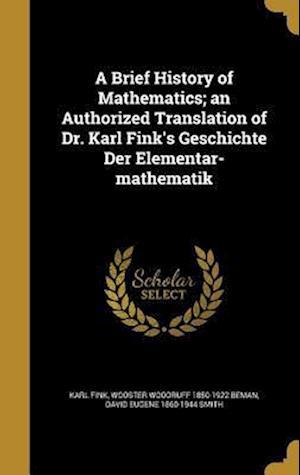 A Brief History of Mathematics; An Authorized Translation of Dr. Karl Fink's Geschichte Der Elementar-Mathematik af David Eugene 1860-1944 Smith, Wooster Woodruff 1850-1922 Beman, Karl Fink