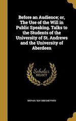 Before an Audience; Or, the Use of the Will in Public Speaking. Talks to the Students of the University of St. Andrews and the University of Aberdeen af Nathan 1834-1888 Sheppard