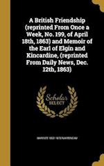 A   British Friendship (Reprinted from Once a Week, No. 199, of April 18th, 1863) and Memoir of the Earl of Elgin and Kincardine, (Reprinted from Dail af Harriet 1802-1876 Martineau